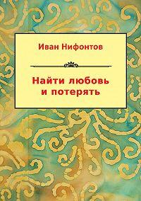 Иван Нифонтов - Найти любовь и потерять (сборник)