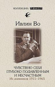 Ивлин Во -Чувствую себя глубоко подавленным и несчастным. Из дневников 1911-1965