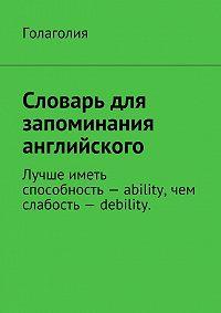 Голаголия Голаголия -Словарь для запоминания английского. Лучше иметь способность– ability, чем слабость– debility.