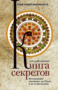 Аркадий Вяткин -Книга секретов. Невероятное очевидное на Земле и за ее пределами