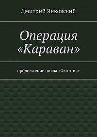 Дмитрий Янковский -Операция «Караван»