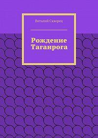 Виталий Скворец - Рождение Таганрога
