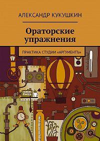 Александр Кукушкин - Ораторские упражнения