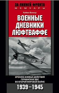 Кайюс Беккер -Военные дневники люфтваффе. Хроника боевых действий германских ВВС во Второй мировой войне. 1939-1945
