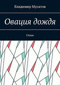 Владимир Мусатов -Овация дождя. Стихи