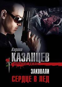 Кирилл Казанцев - Заковали сердце в лед