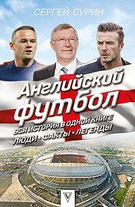 Сергей Сурин -Английский футбол. Вся история в одной книге. Люди. Факты. Легенды