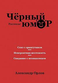 Александр Орлов -Черный юмор. Рассказы