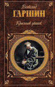 Всеволод Гаршин -Красный цветок (сборник)