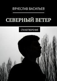 Вячеслав Васильев -Северный ветер. Стихотворения