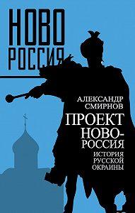 Александр Смирнов - Проект Новороссия. История русской окраины