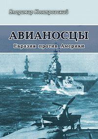 Владимир Контровский - Авианосцы. Евразия против Америки