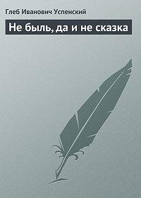 Глеб Успенский -Не быль, да и не сказка