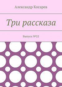 Александр Косарев -Три рассказа. Выпуск№22