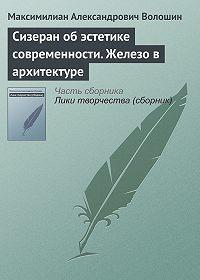 Максимилиан Александрович Волошин -Сизеран об эстетике современности. Железо в архитектуре
