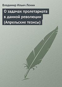 Владимир Ильич Ленин - О задачах пролетариата в данной революции (Апрельские тезисы)