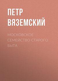 Петр Андреевич Вяземский -Московское семейство старого быта