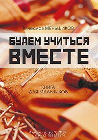 Вячеслав Владимирович Меньшиков -Будем учиться вместе. Книга для мальчиков