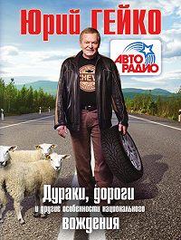 Юрий Васильевич Гейко -Дураки, дороги и другие особенности национального вождения
