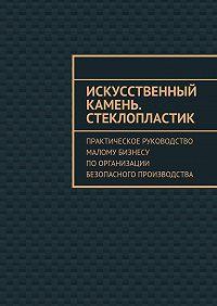 Евгения Тишкина -Искусственный камень. Стеклопластик. Практическое руководство малому бизнесу поорганизации безопасного производства