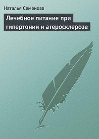 Наталья Семенова -Лечебное питание при гипертонии и атеросклерозе