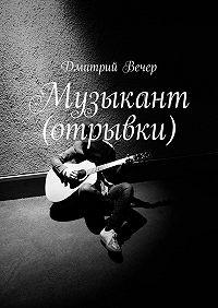 Дмитрий Вечер -Музыкант (отрывки)