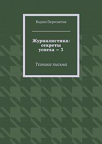 Вадим Пересветов -Журналистика: секреты успеха – 3. Техника письма