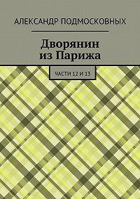 Александр Подмосковных -Дворянин изПарижа. части 12и13