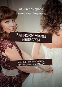 Екатерина Ляпунова -Записки мамы невесты. или Как организовать изумительную свадьбу