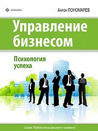 Антон Пономарев -Управление бизнесом. Психология успеха