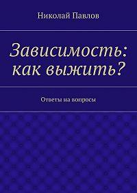 Николай Павлов -Зависимость: как выжить?
