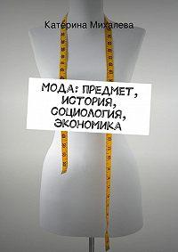 Катерина Михалева -Мода: предмет, история, социология, экономика