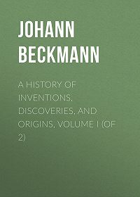 Johann Beckmann -A History of Inventions, Discoveries, and Origins, Volume I (of 2)