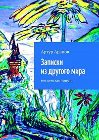 Артур Арапов - Записки из другого мира
