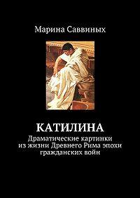 Марина Саввиных -Катилина. Драматические картинки изжизни Древнего Рима эпохи гражданскихвойн