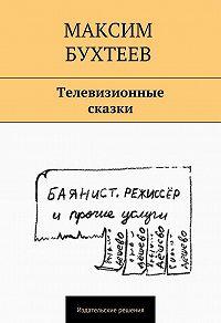 Максим Бухтеев -Телевизионные сказки (сборник)