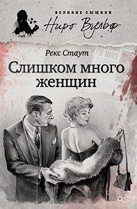 Рекс Стаут - Слишком много женщин (сборник)