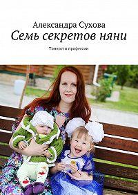 Александра Сухова -Семь секретовняни. Тонкости профессии