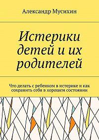 Александр Мусихин -Истерики детей иих родителей. Что делать сребенком вистерике икак сохранить себя вхорошем состоянии