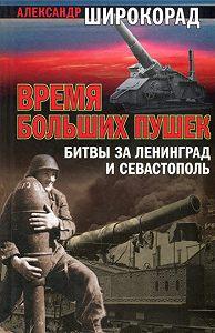 Александр Широкорад -Время больших пушек. Битва за Ленинград и Севастополь