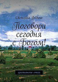 Светлана Владимировна Федина -Поговори сегодня сБогом! Христианские стихи