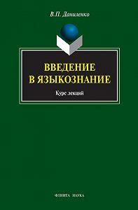 Валерий Петрович Даниленко - Введение в языкознание. Курс лекций