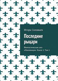 Игорь Соловьев -Последние рыцари. Фантастическая сага «Миллениум». Книга1. Том 1