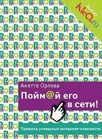 Анетта Орлова -Пойм@й его в сети! Правила успешных интернет-знакомств