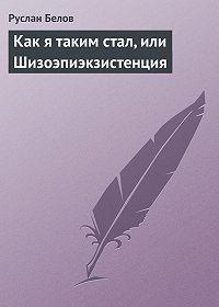 Руслан Белов - Как я таким стал, или Шизоэпиэкзистенция