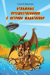 Сергей Данилин - Отважные путешественники с острова Мадагаскар