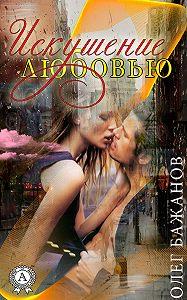 Олег Бажанов - Искушение любовью