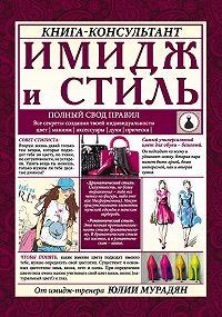 Юлия Мурадян - Имидж и стиль: полный свод правил