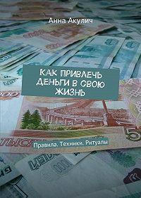 Анна Акулич -Как привлечь деньги всвою жизнь