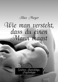 Alice Meyer -Wie man versteht, dass du einen Mann magst. Zeichen, Ratschläge, Psychologie